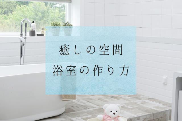 癒しの空間「浴室」の作り方