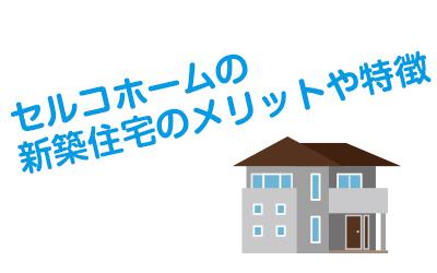 セルコホームの新築住宅のメリットや特徴