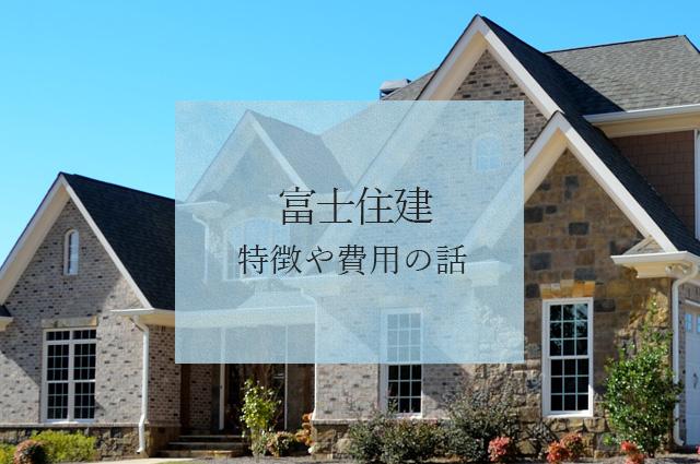 富士住建の特徴や費用の話